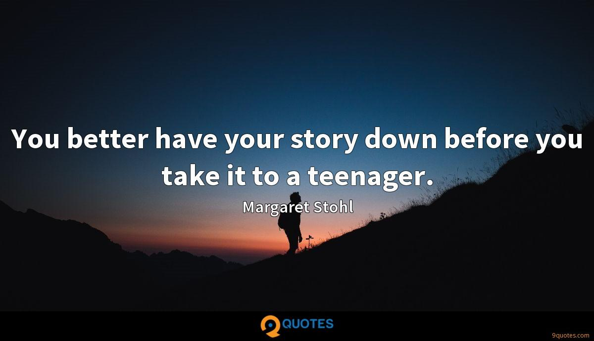 You better have your story down before you take it to a teenager.