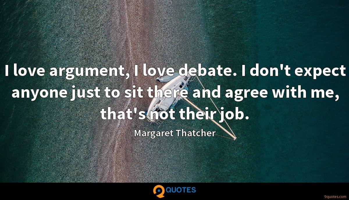 I love argument, I love debate. I don't expect anyone just to sit there and agree with me, that's not their job.