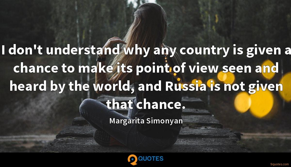 I don't understand why any country is given a chance to make its point of view seen and heard by the world, and Russia is not given that chance.