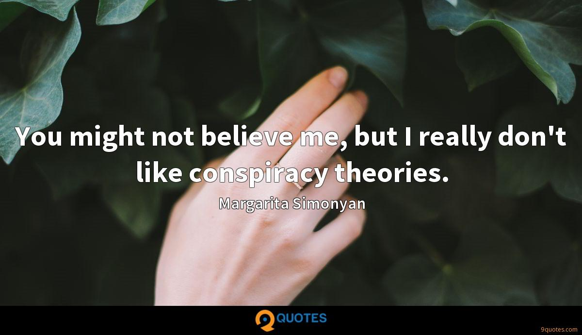 You might not believe me, but I really don't like conspiracy theories.