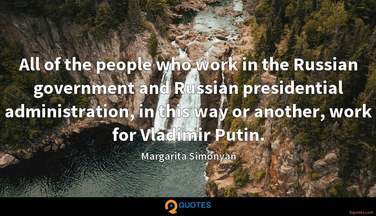 All of the people who work in the Russian government and Russian presidential administration, in this way or another, work for Vladimir Putin.