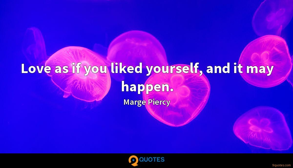 Love as if you liked yourself, and it may happen.
