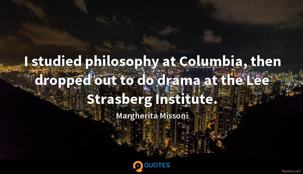 I studied philosophy at Columbia, then dropped out to do drama at the Lee Strasberg Institute.
