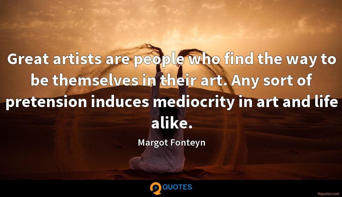 Great artists are people who find the way to be themselves in their art. Any sort of pretension induces mediocrity in art and life alike.