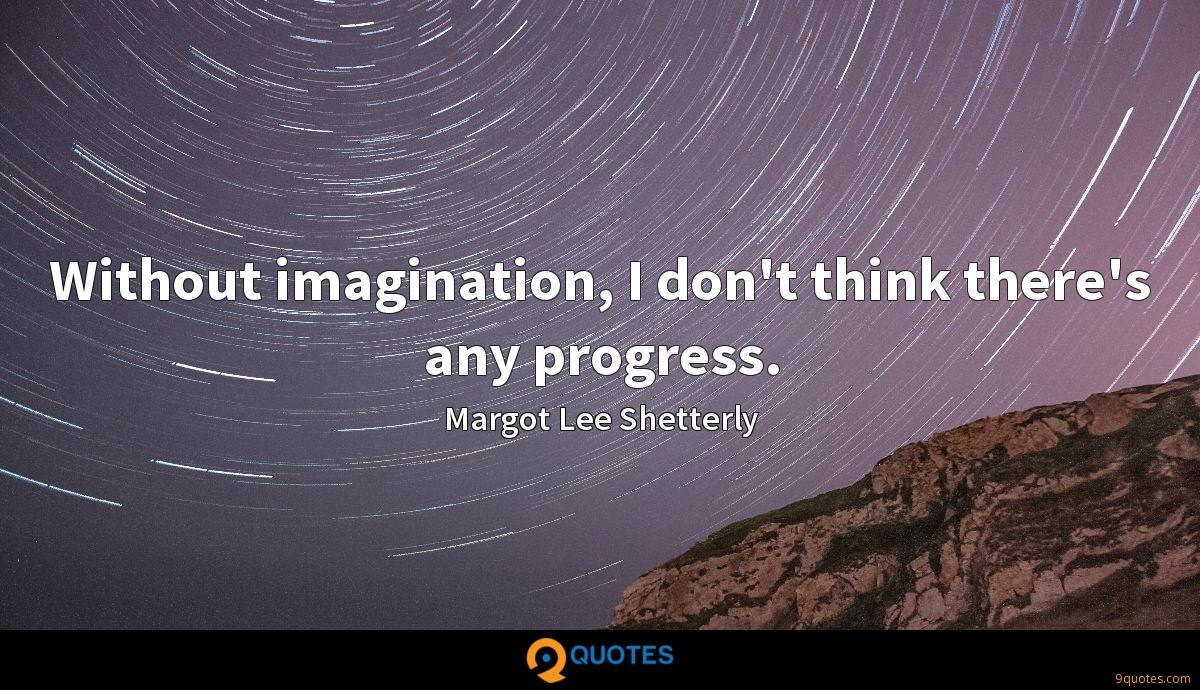 Without imagination, I don't think there's any progress.