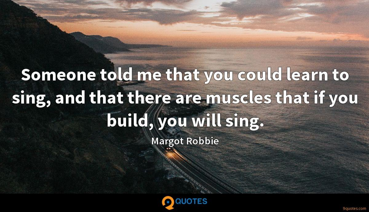 Someone told me that you could learn to sing, and that there are muscles that if you build, you will sing.