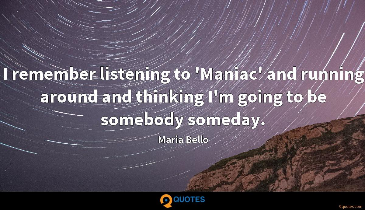 I remember listening to 'Maniac' and running around and thinking I'm going to be somebody someday.