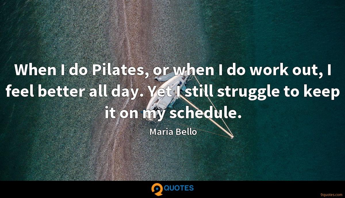 When I do Pilates, or when I do work out, I feel better all day. Yet I still struggle to keep it on my schedule.