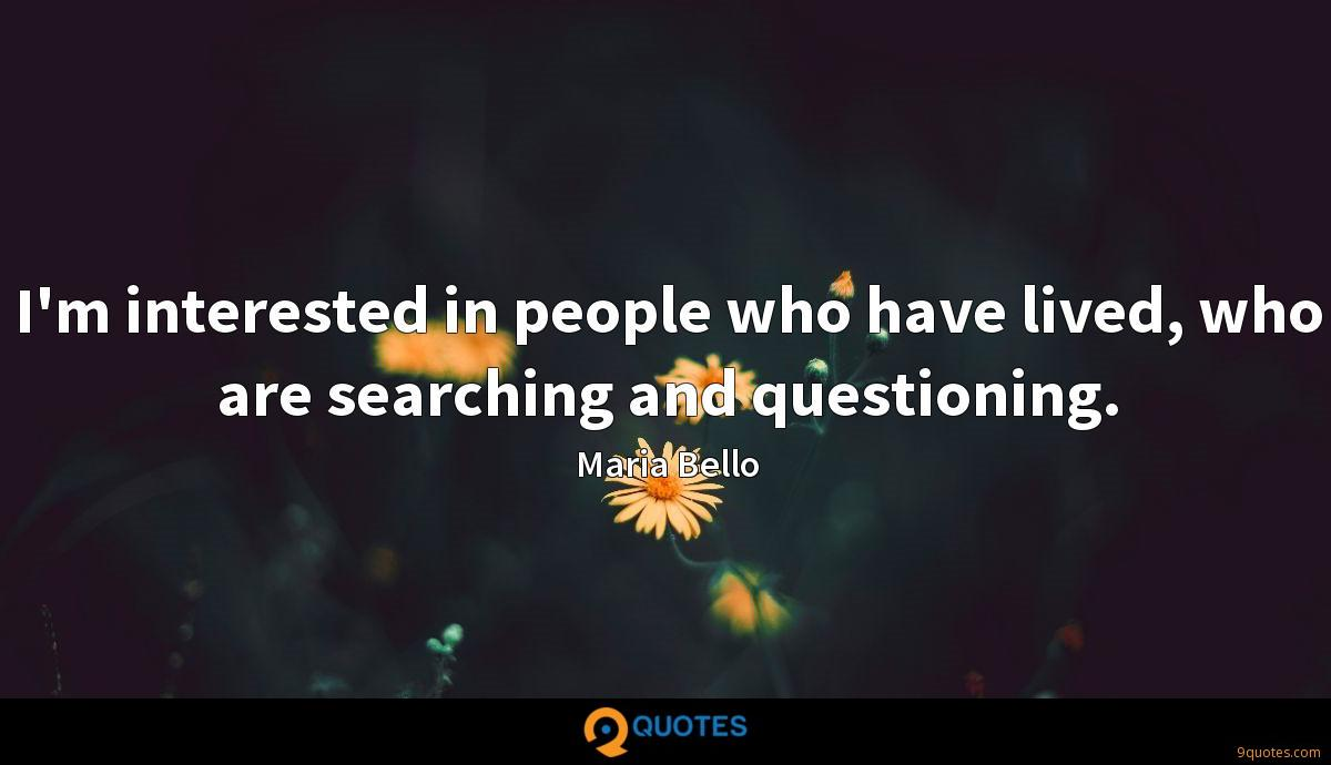 I'm interested in people who have lived, who are searching and questioning.