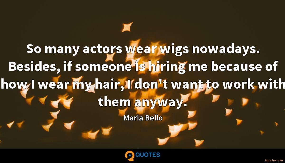 So many actors wear wigs nowadays. Besides, if someone is hiring me because of how I wear my hair, I don't want to work with them anyway.