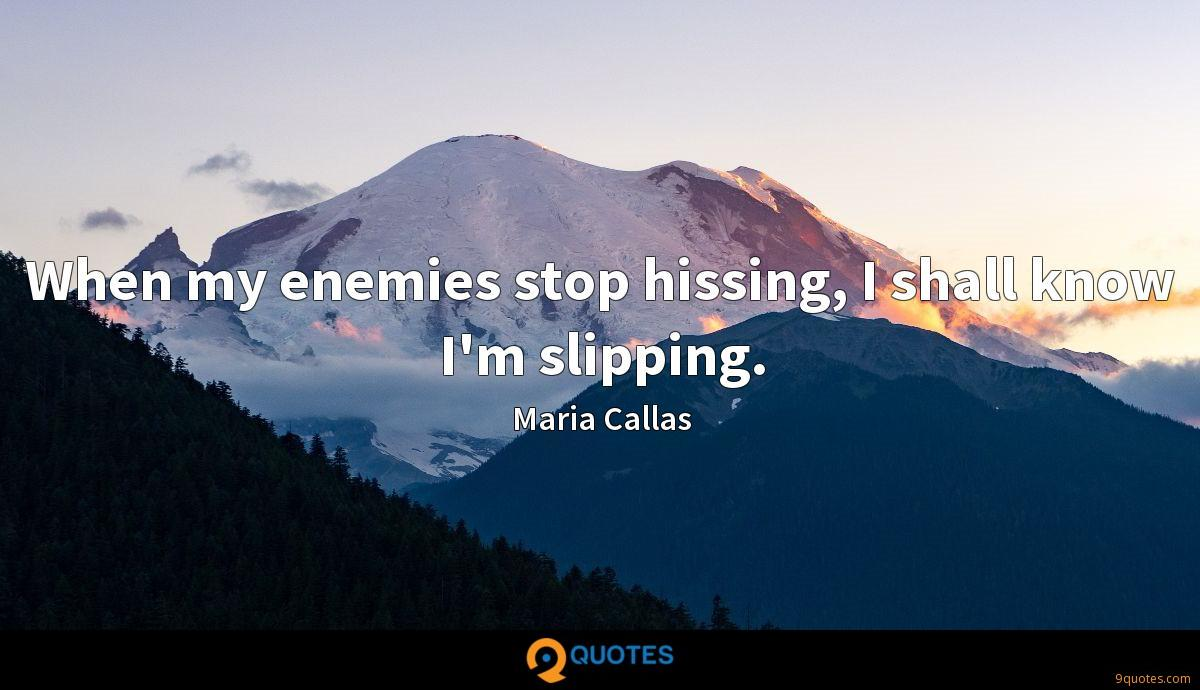 When my enemies stop hissing, I shall know I'm slipping.