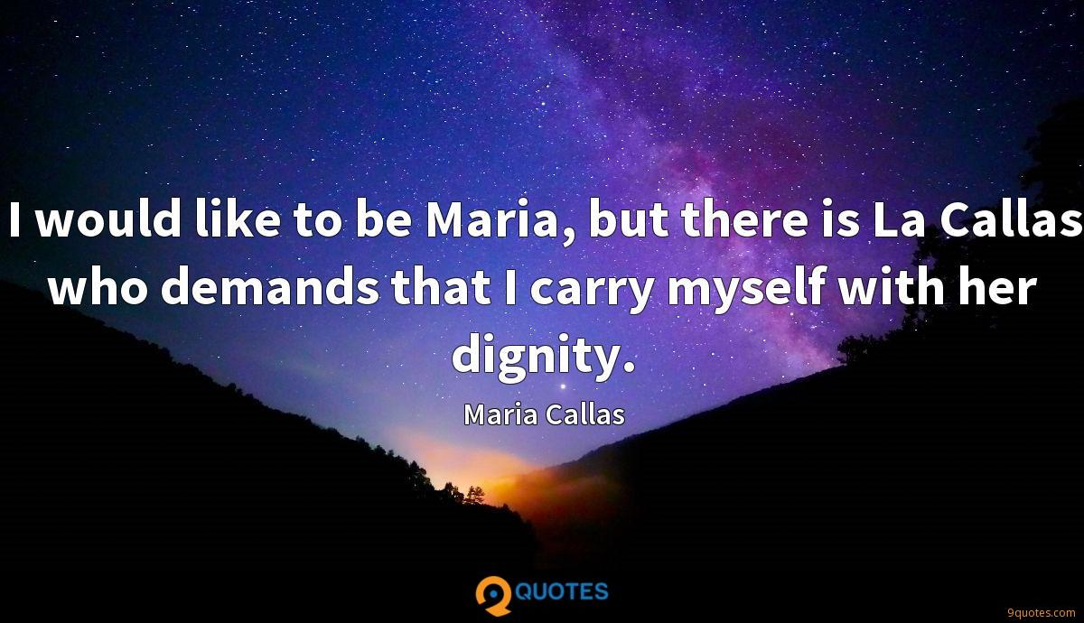 I would like to be Maria, but there is La Callas who demands that I carry myself with her dignity.