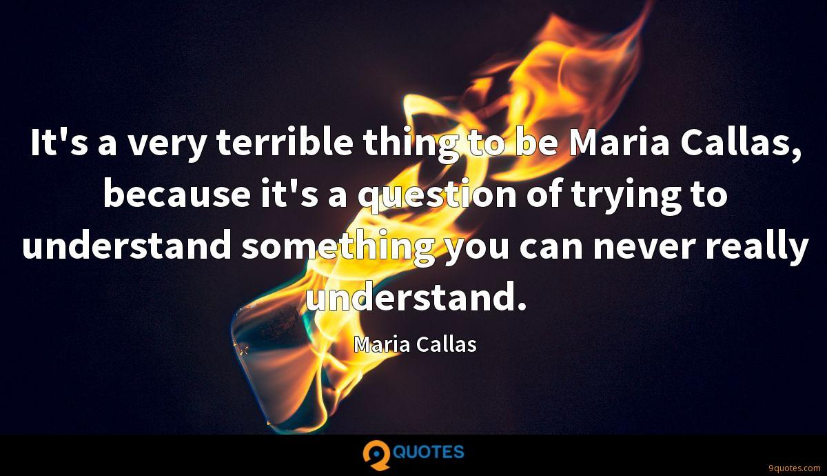 It's a very terrible thing to be Maria Callas, because it's a question of trying to understand something you can never really understand.