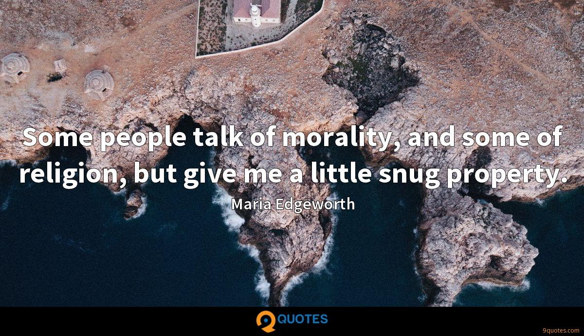 Some people talk of morality, and some of religion, but give me a little snug property.