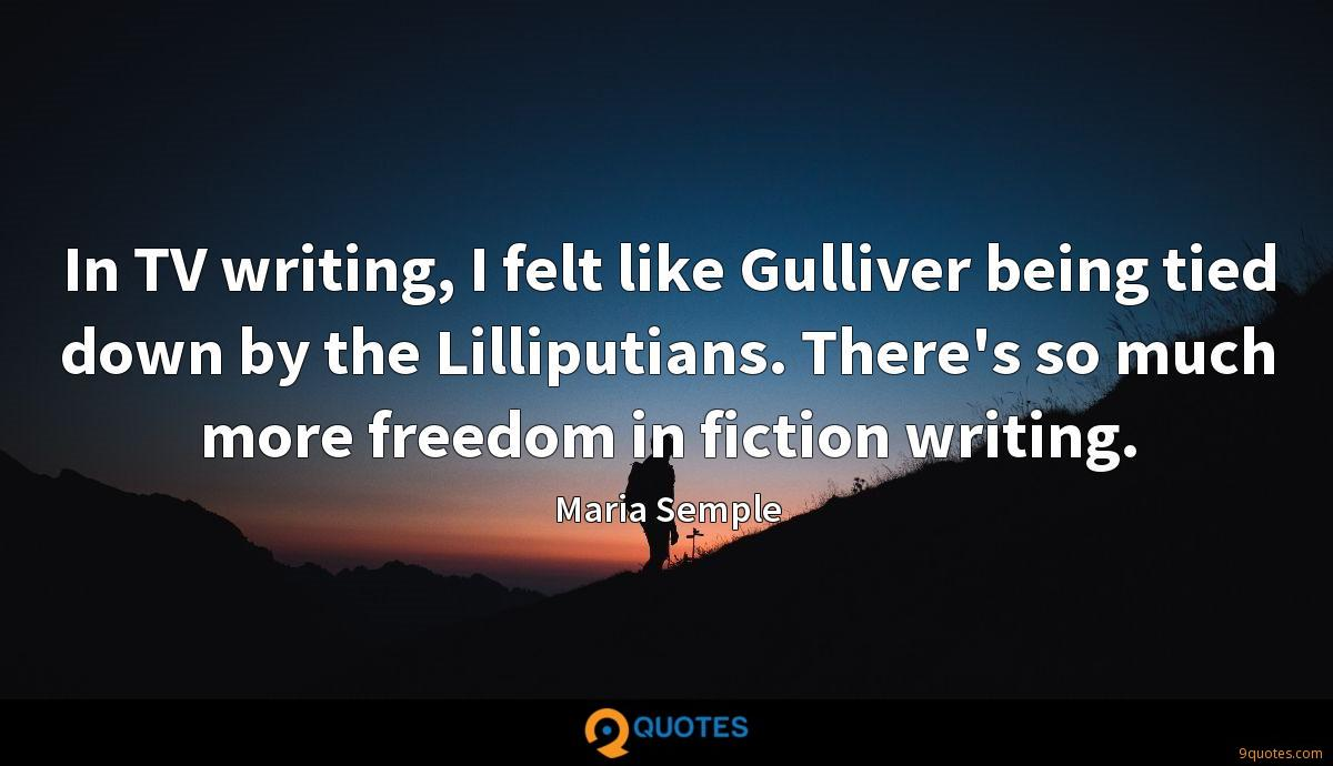In TV writing, I felt like Gulliver being tied down by the Lilliputians. There's so much more freedom in fiction writing.