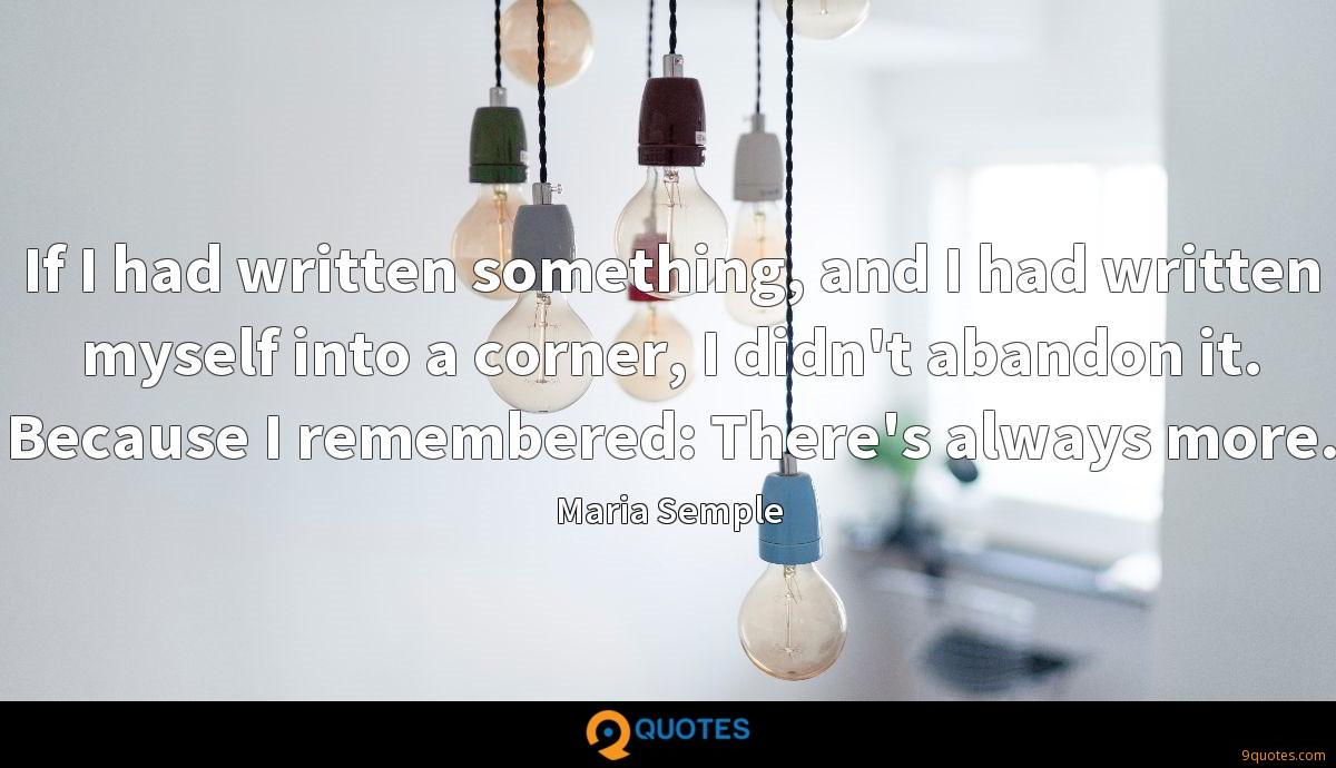 If I had written something, and I had written myself into a corner, I didn't abandon it. Because I remembered: There's always more.