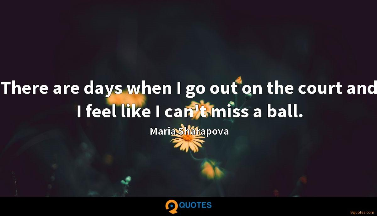 There are days when I go out on the court and I feel like I can't miss a ball.