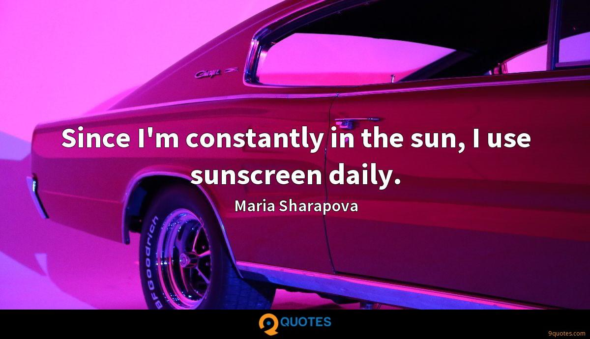 Since I'm constantly in the sun, I use sunscreen daily.
