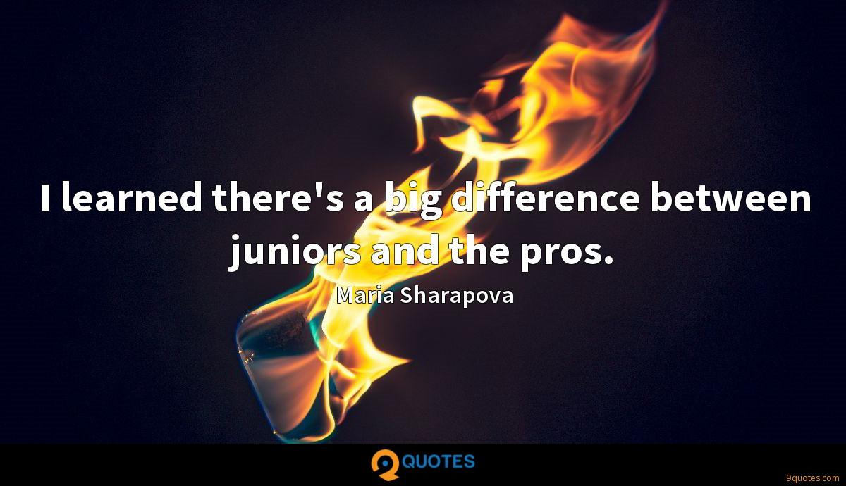 I learned there's a big difference between juniors and the pros.