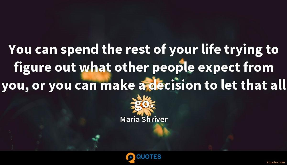 You can spend the rest of your life trying to figure out what other people expect from you, or you can make a decision to let that all go.