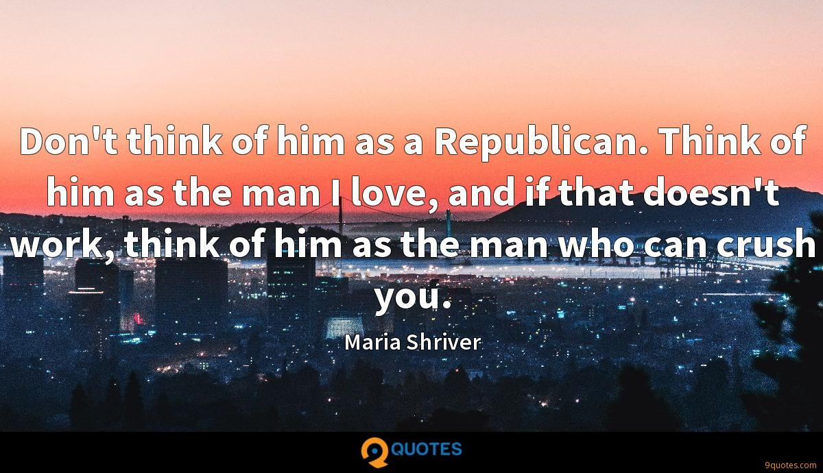 Don't think of him as a Republican. Think of him as the man I love, and if that doesn't work, think of him as the man who can crush you.