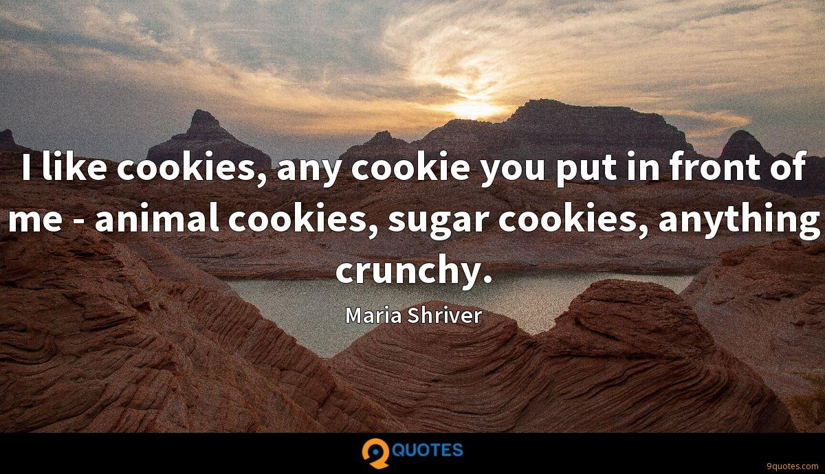 I like cookies, any cookie you put in front of me - animal cookies, sugar cookies, anything crunchy.