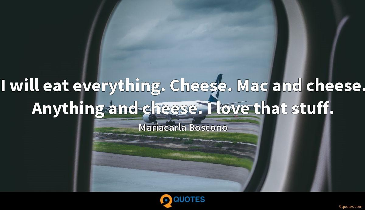 I will eat everything. Cheese. Mac and cheese. Anything and cheese. I love that stuff.