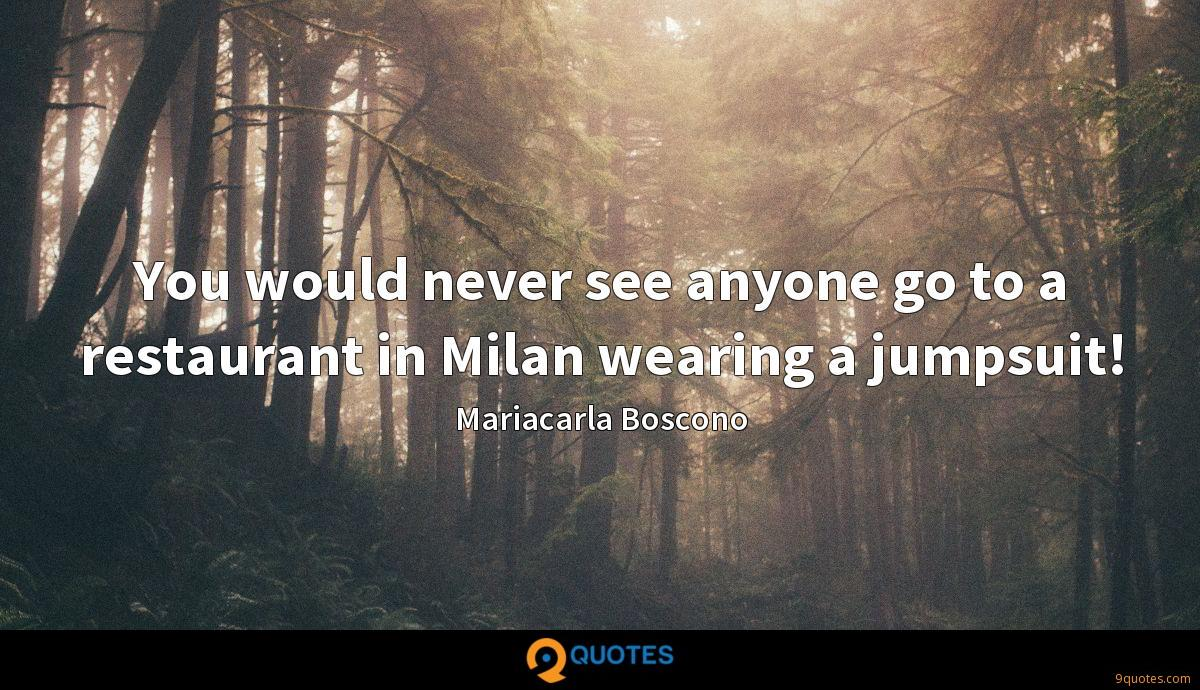 You would never see anyone go to a restaurant in Milan wearing a jumpsuit!