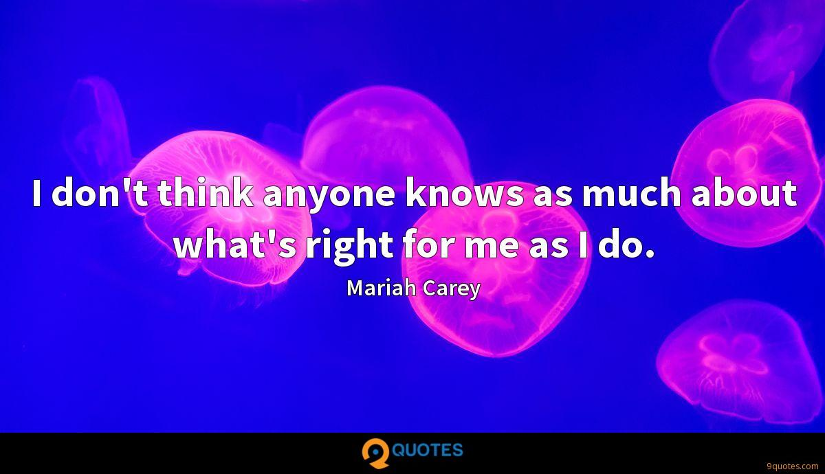I don't think anyone knows as much about what's right for me as I do.