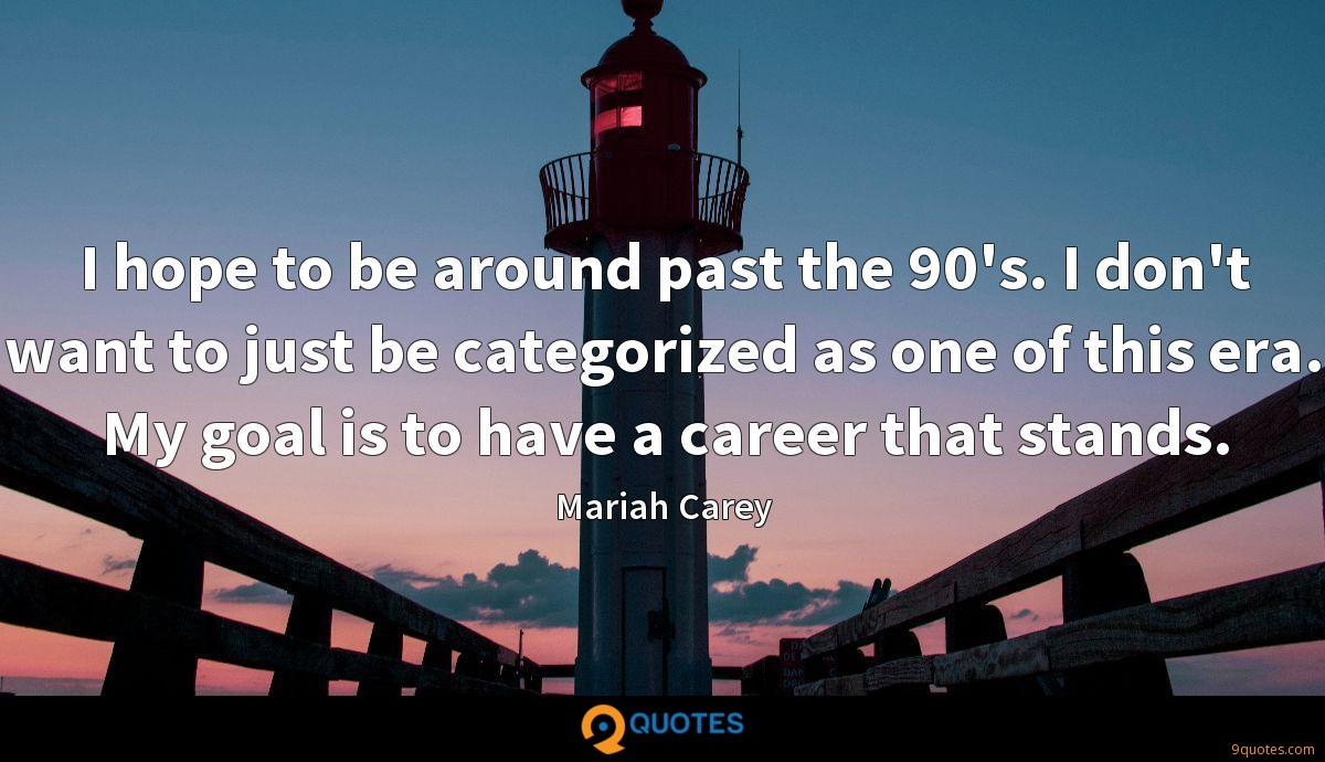 I hope to be around past the 90's. I don't want to just be categorized as one of this era. My goal is to have a career that stands.