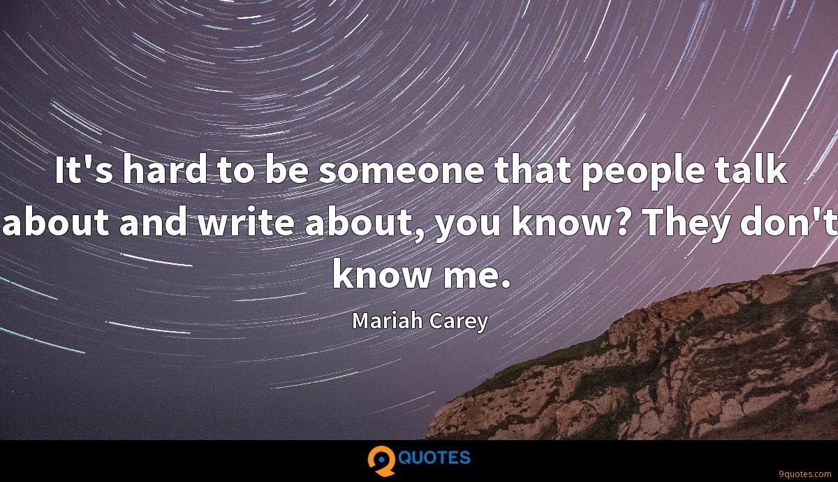 It's hard to be someone that people talk about and write about, you know? They don't know me.