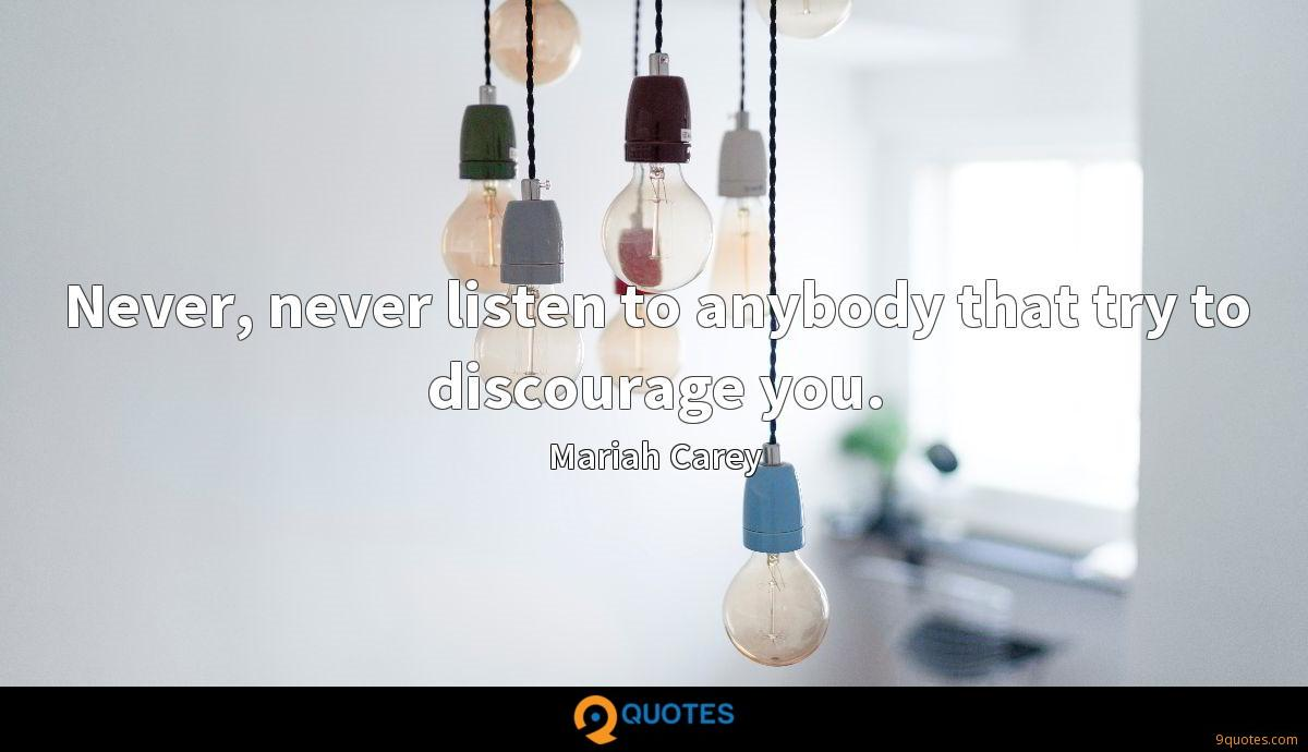 Never, never listen to anybody that try to discourage you.