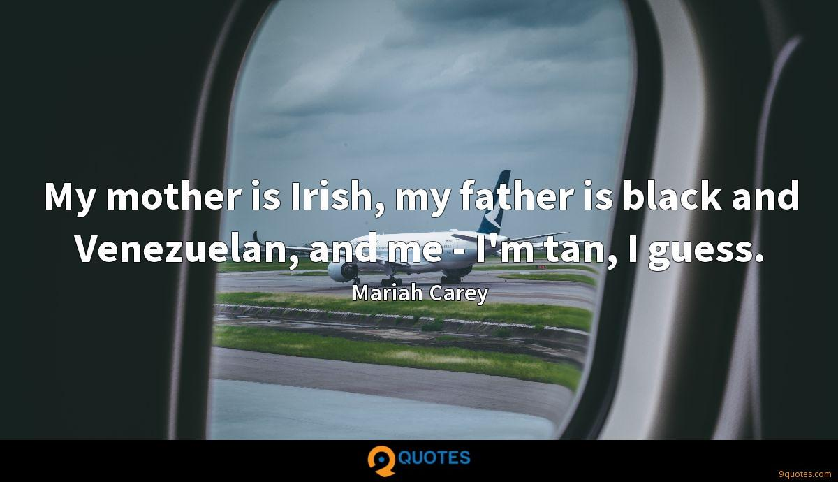 My mother is Irish, my father is black and Venezuelan, and me - I'm tan, I guess.