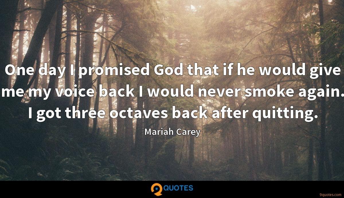 One day I promised God that if he would give me my voice back I would never smoke again. I got three octaves back after quitting.