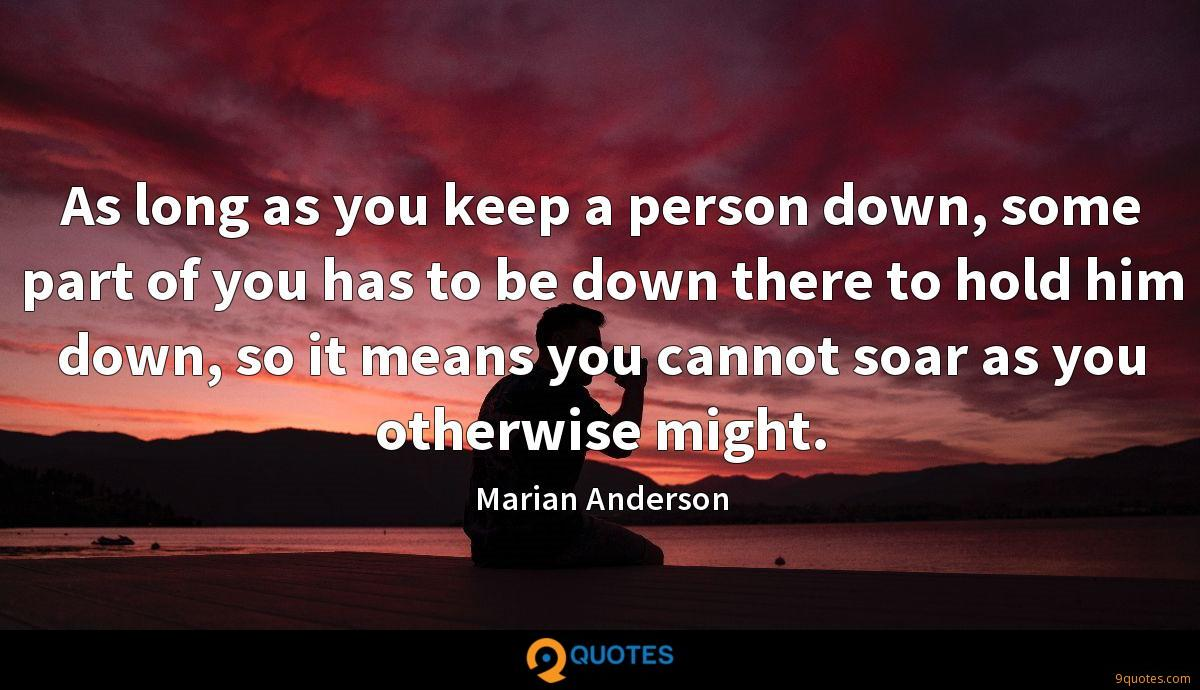 As long as you keep a person down, some part of you has to be down there to hold him down, so it means you cannot soar as you otherwise might.
