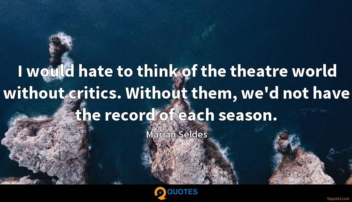 I would hate to think of the theatre world without critics. Without them, we'd not have the record of each season.