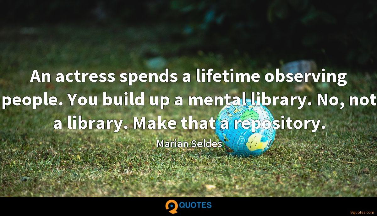 An actress spends a lifetime observing people. You build up a mental library. No, not a library. Make that a repository.