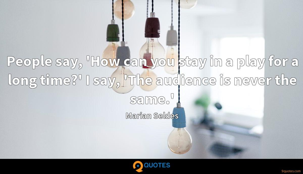 People say, 'How can you stay in a play for a long time?' I say, 'The audience is never the same.'