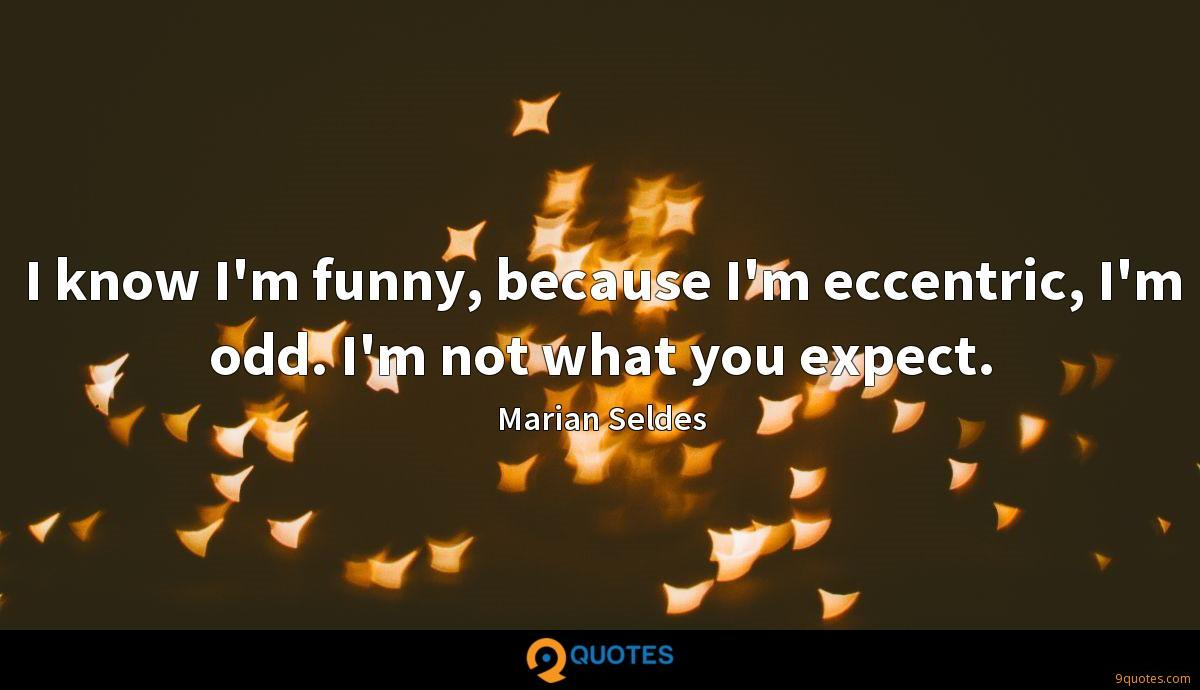 I know I'm funny, because I'm eccentric, I'm odd. I'm not what you expect.
