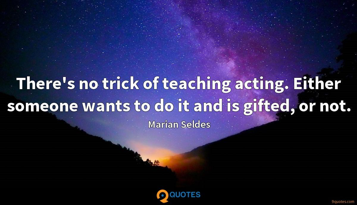 There's no trick of teaching acting. Either someone wants to do it and is gifted, or not.