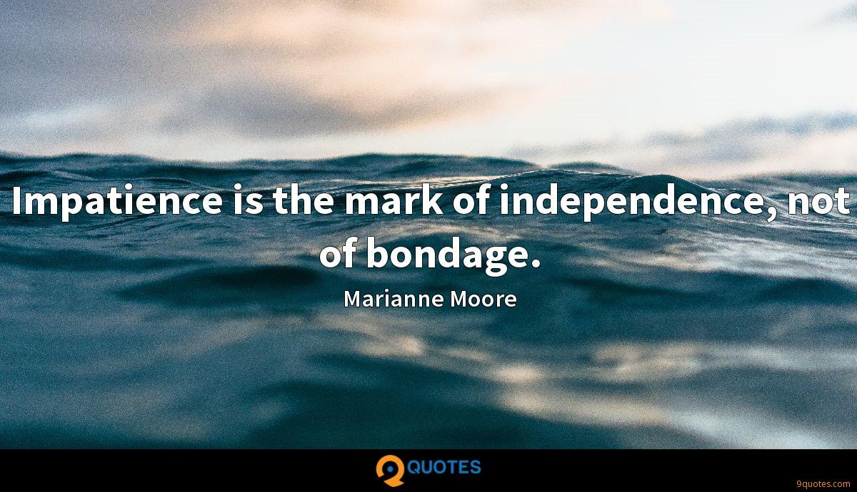 Impatience is the mark of independence, not of bondage.
