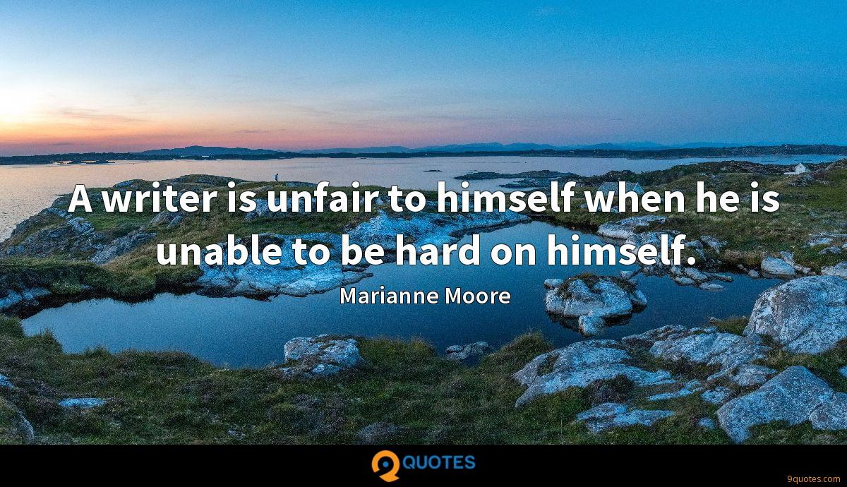 A writer is unfair to himself when he is unable to be hard on himself.