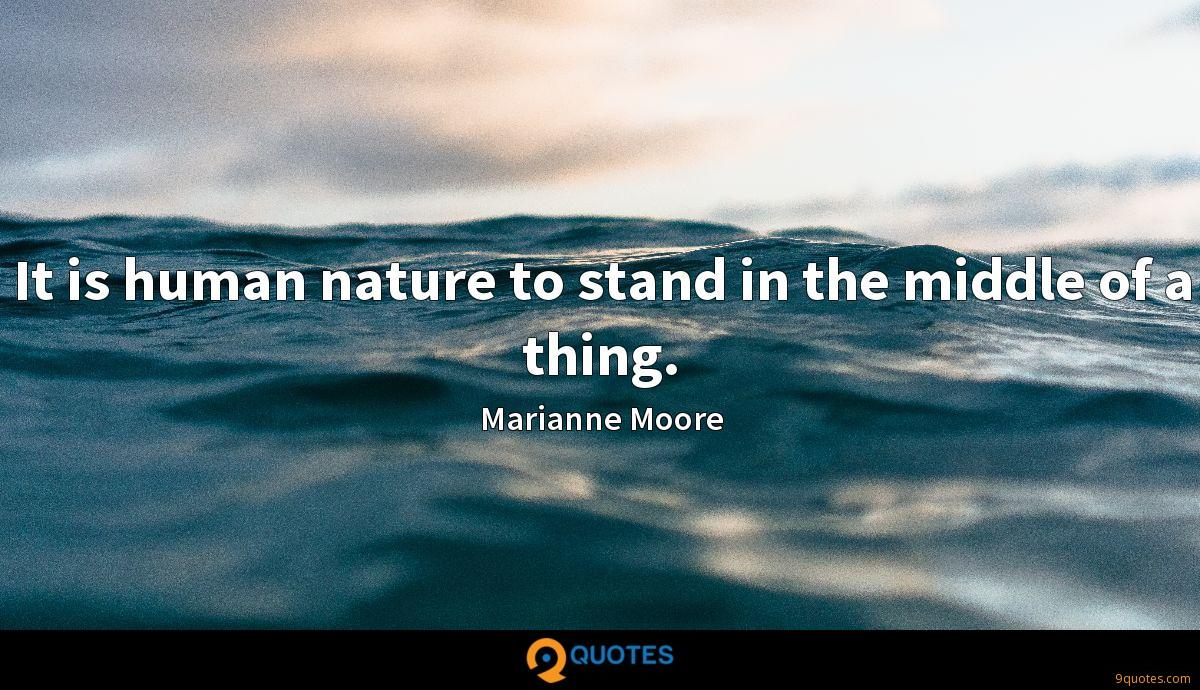 It is human nature to stand in the middle of a thing.