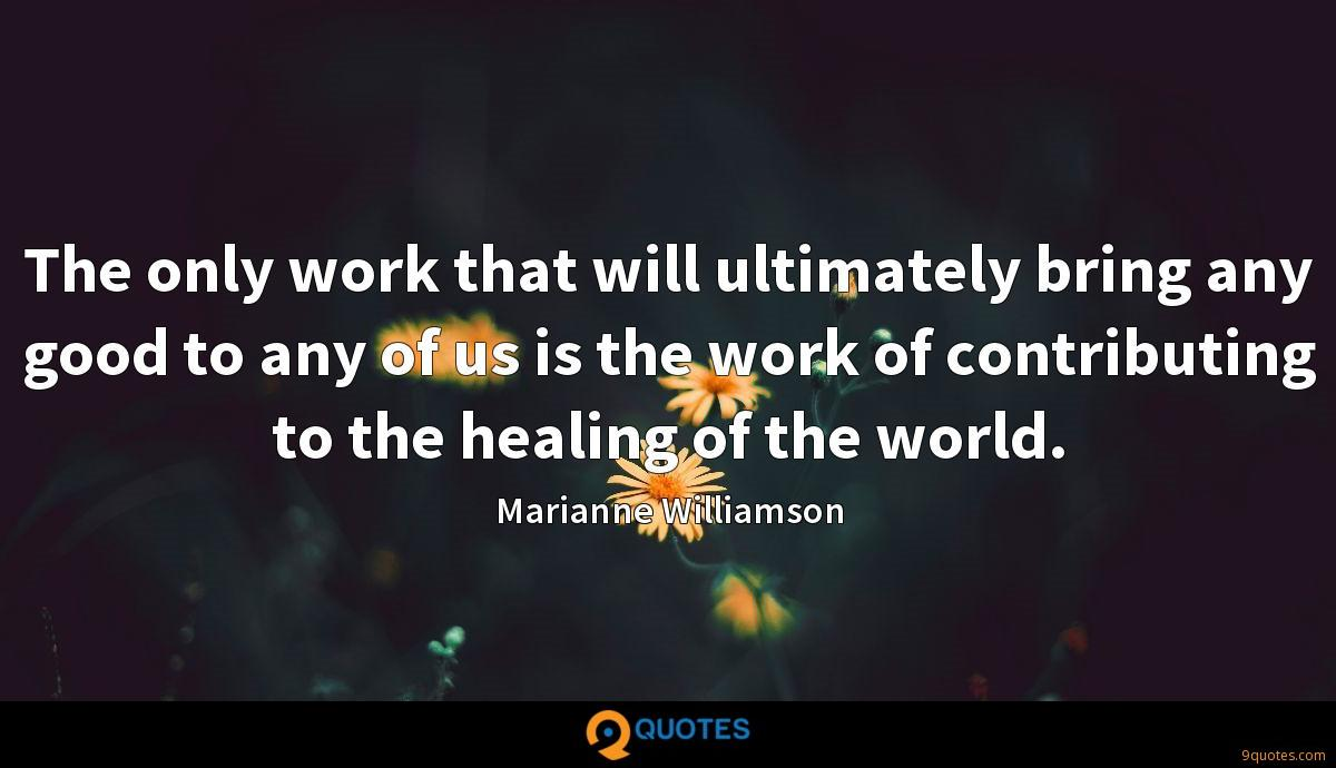 The only work that will ultimately bring any good to any of us is the work of contributing to the healing of the world.