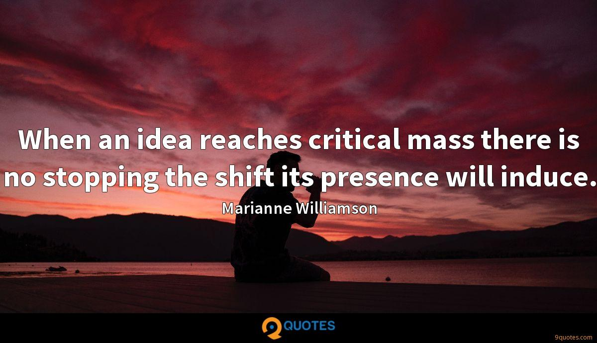 When an idea reaches critical mass there is no stopping the shift its presence will induce.