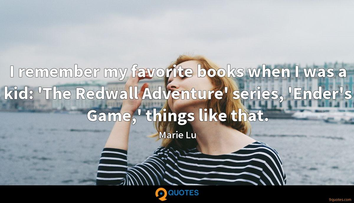 I remember my favorite books when I was a kid: 'The Redwall Adventure' series, 'Ender's Game,' things like that.