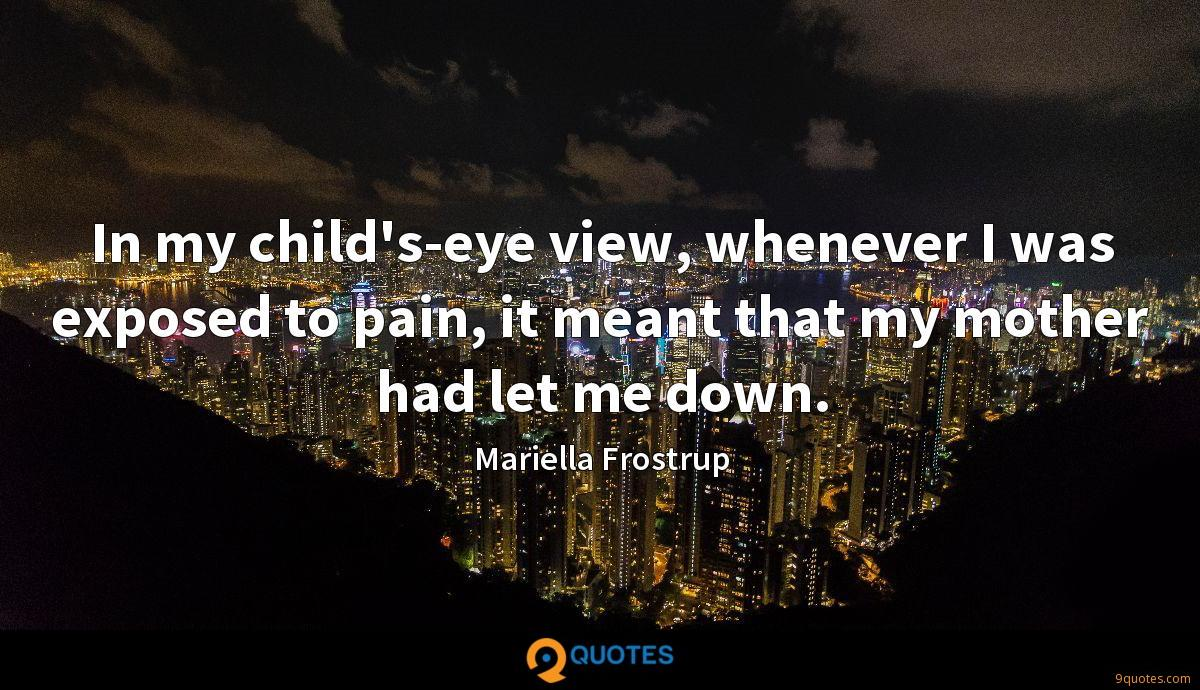 In my child's-eye view, whenever I was exposed to pain, it meant that my mother had let me down.