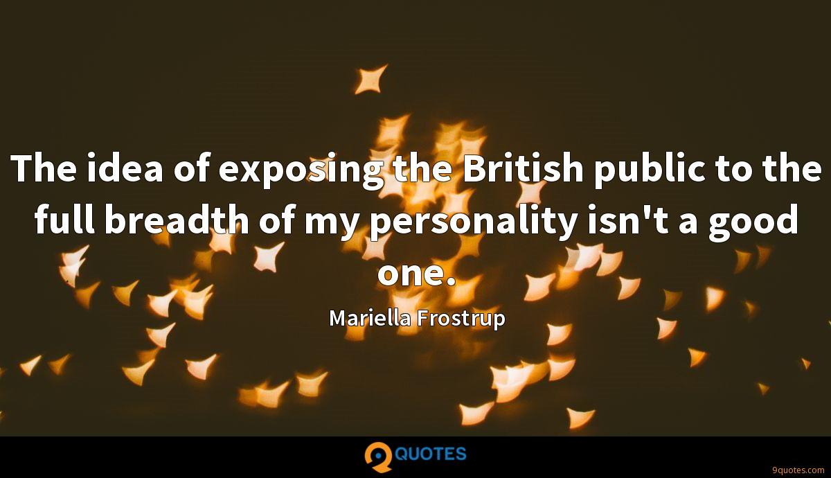 The idea of exposing the British public to the full breadth of my personality isn't a good one.