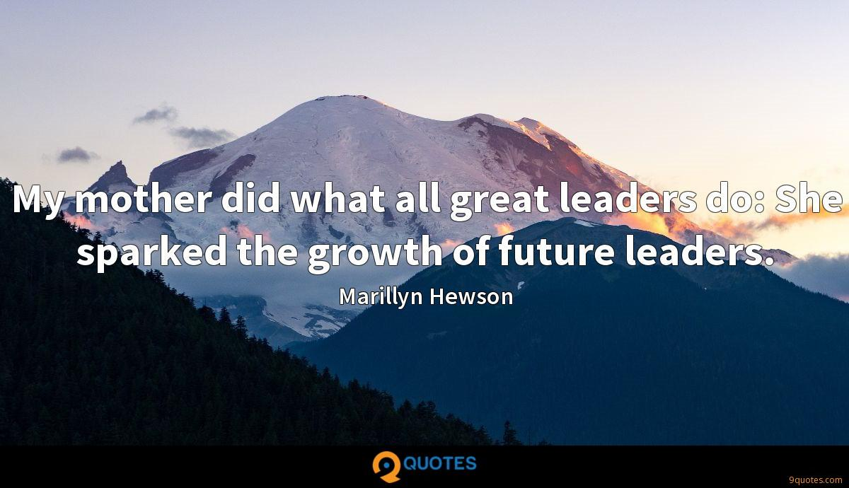 My mother did what all great leaders do: She sparked the growth of future leaders.