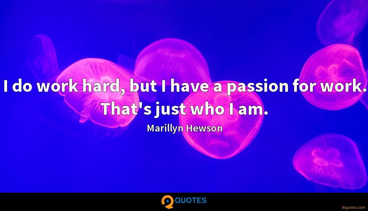 I do work hard, but I have a passion for work. That's just who I am.